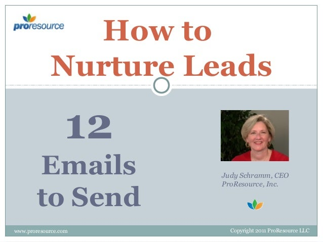 How to Nurture Leads  12 Emails to Send www.proresource.com  Judy Schramm, CEO ProResource, Inc.  Copyright 2011 ProResour...