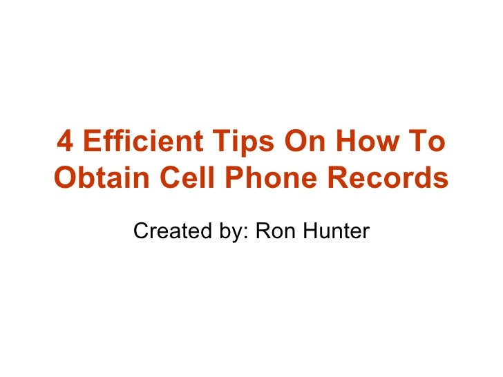 4 Efficient Tips On How To Obtain Cell Phone Records Created by: Ron Hunter