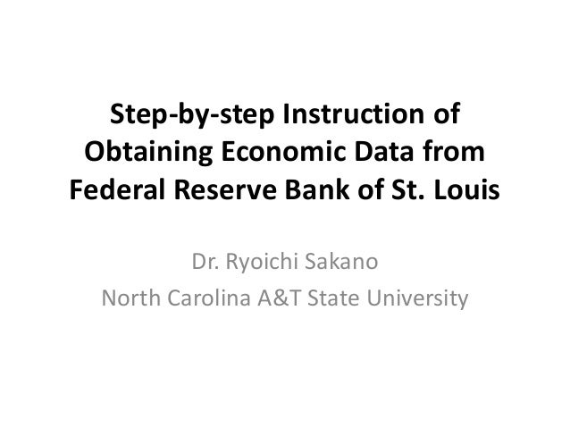 Step-by-step Instruction of Obtaining Economic Data from Federal Reserve Bank of St. Louis Dr. Ryoichi Sakano North Caroli...