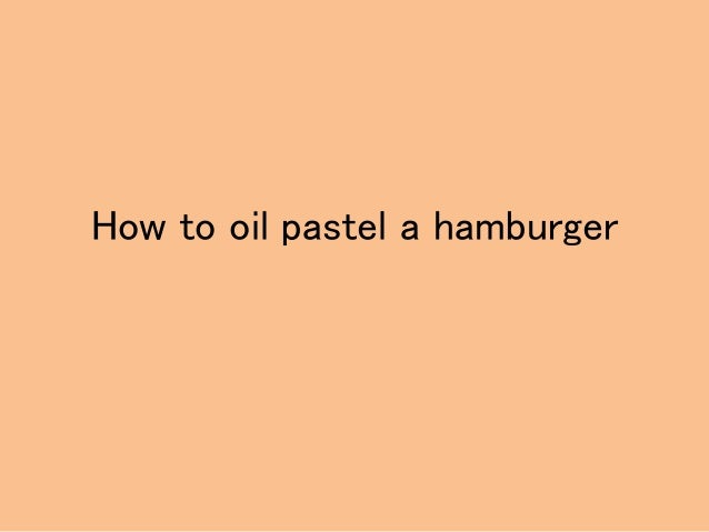 How to oil pastel a hamburger