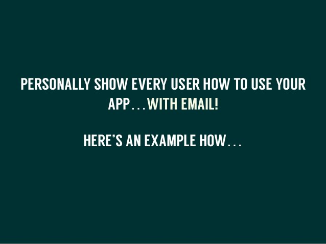 PERSONALLY SHOW EVERY USER HOW TO USE YOUR APP…WITH EMAIL! HERE'S AN EXAMPLE HOW… !