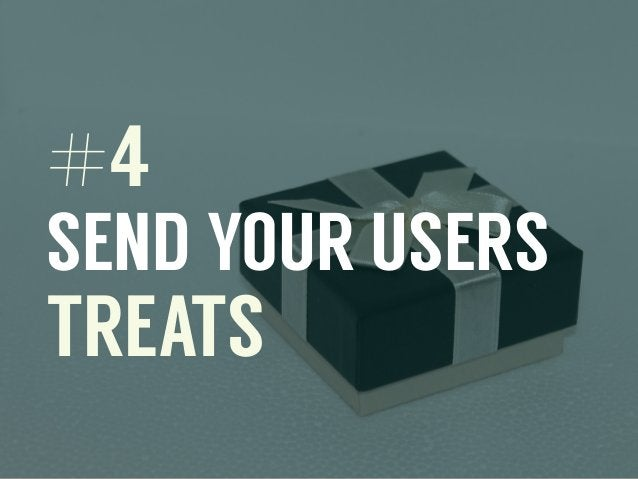 #4 SEND YOUR USERS TREATS