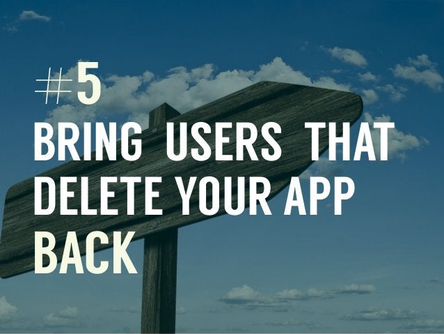 #5 BRING USERS THAT DELETE YOUR APP BACK