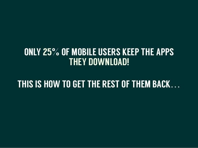 ONLY 25% OF MOBILE USERS KEEP THE APPS THEY DOWNLOAD! THIS IS HOW TO GET THE REST OF THEM BACK… !