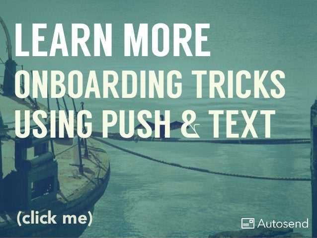 LEARN MORE ONBOARDING TRICKS USING PUSH & TEXT (click me)