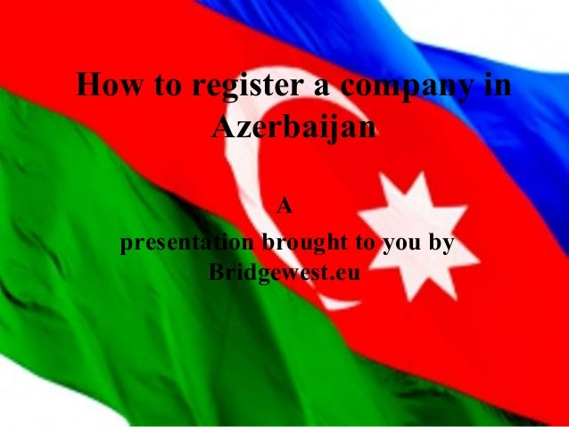 How to register a company in Azerbaijan A presentation brought to you by Bridgewest.eu