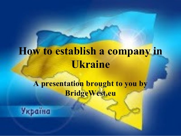 How to establish a company in Ukraine A presentation brought to you by BridgeWest.eu