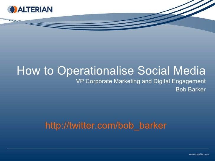 How to Operationalise Social Media VP Corporate Marketing and Digital Engagement Bob Barker http://twitter.com/bob_barker