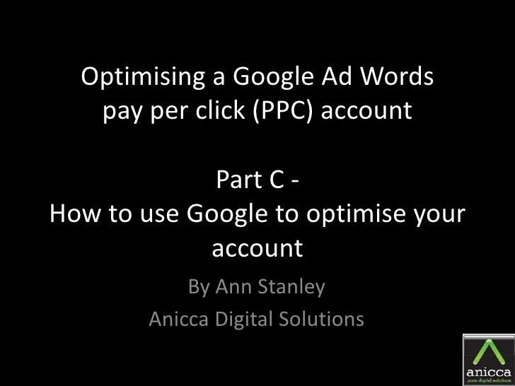 Optimising a Google Ad Words    pay per click (PPC) account               Part C - How to use Google to optimise your     ...