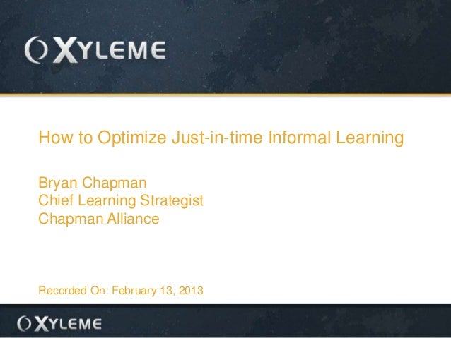 How to Optimize Just-in-time Informal Learning Bryan Chapman Chief Learning Strategist Chapman Alliance  Recorded On: Febr...