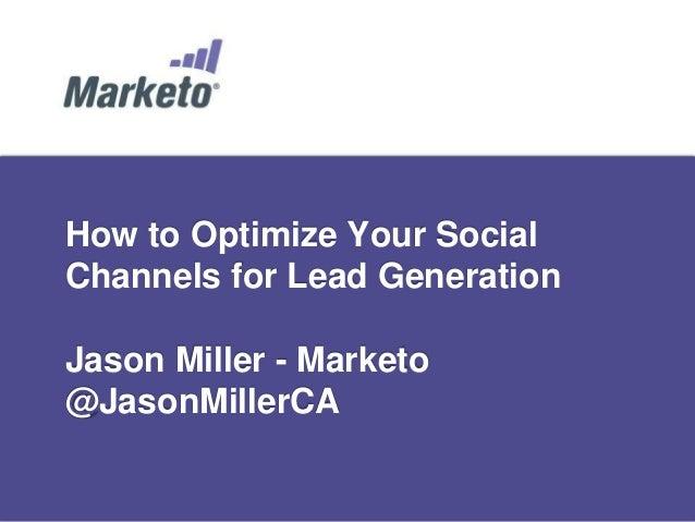How to Optimize Your SocialChannels for Lead GenerationJason Miller - Marketo@JasonMillerCA