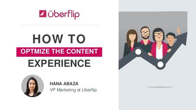 HOW TO HANA ABAZA VP Marketing at Uberflip EXPERIENCE OPTMIZE THE CONTENT