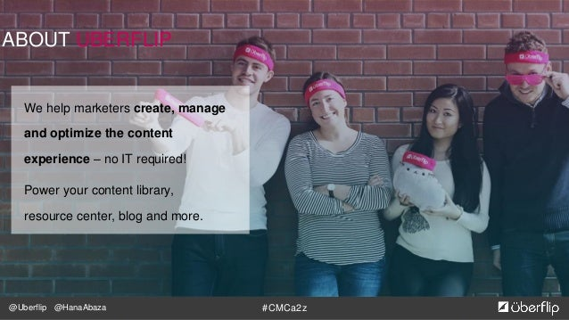 @Uberflip #CMCa2z@HanaAbaza ABOUT UBERFLIP We help marketers create, manage and optimize the content experience – no IT re...