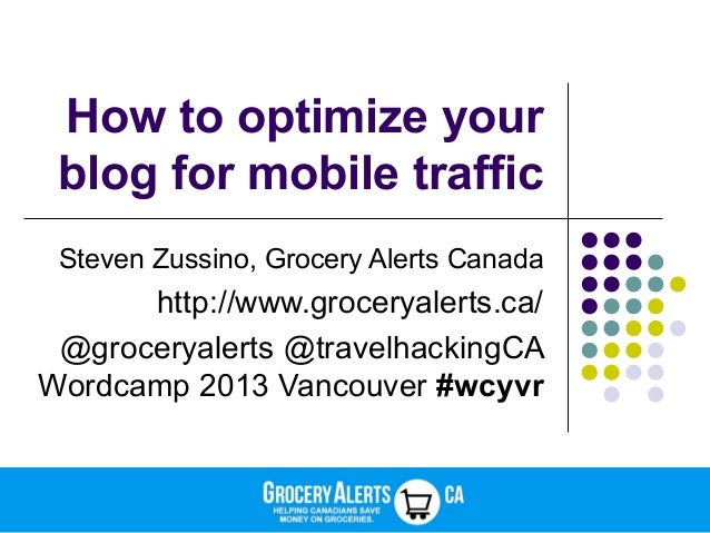 How to optimize your blog for mobile traffic Steven Zussino, Grocery Alerts Canada http://www.groceryalerts.ca/ @groceryal...