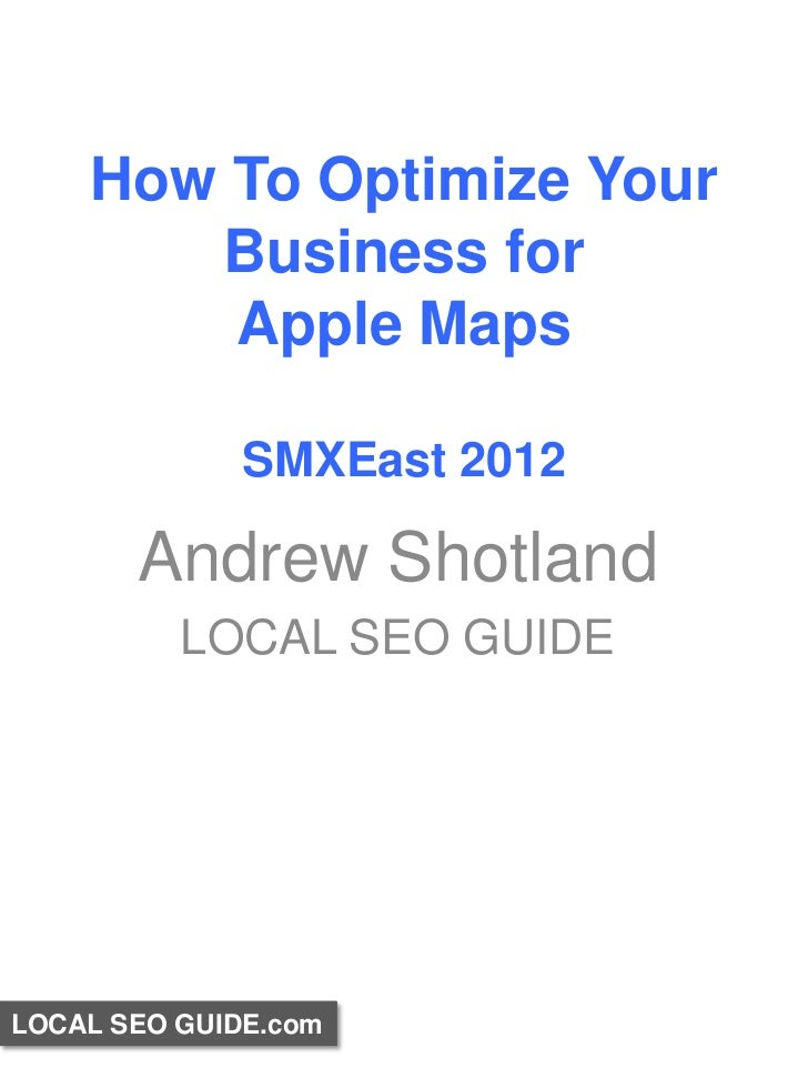 How To Optimize Your       Business for        Apple Maps              SMXEast 2012       Andrew Shotland          LOCAL S...