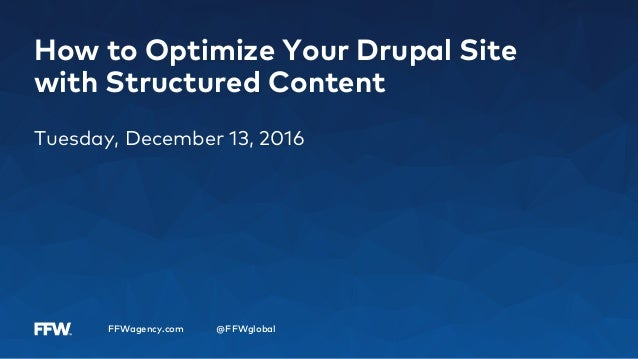 FFWagency.com @FFWglobal How to Optimize Your Drupal Site with Structured Content Tuesday, December 13, 2016