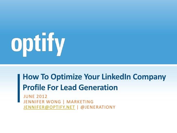 How To Optimize Your LinkedIn CompanyProfile For Lead GenerationJUNE 2012JENNIFER WONG | MARKETINGJENNIFER@OPTIFY.NET | @J...