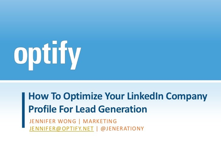 How To Optimize Your LinkedIn CompanyProfile For Lead GenerationJENNIFER WONG | MARKETINGJENNIFER@OPTIFY.NET | @JENERATIONY
