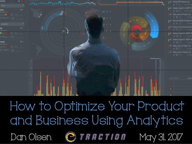 How to Optimize Your Product and Business Using Analytics Dan Olsen May 31, 2017