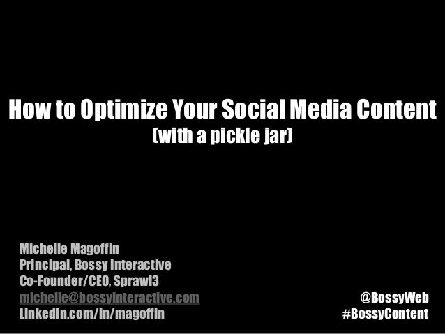 How to Optimize Your Social Media Content                      (with a pickle jar) Michelle Magoffin Principal, Bossy Inte...