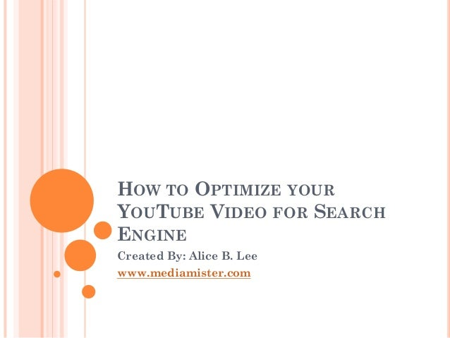 HOW TO OPTIMIZE YOUR YOUTUBE VIDEO FOR SEARCH ENGINE Created By: Alice B. Lee www.mediamister.com