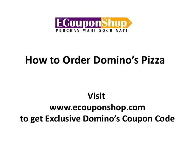 How to Order Domino's Pizza Visit www.ecouponshop.com to get Exclusive Domino's Coupon Code