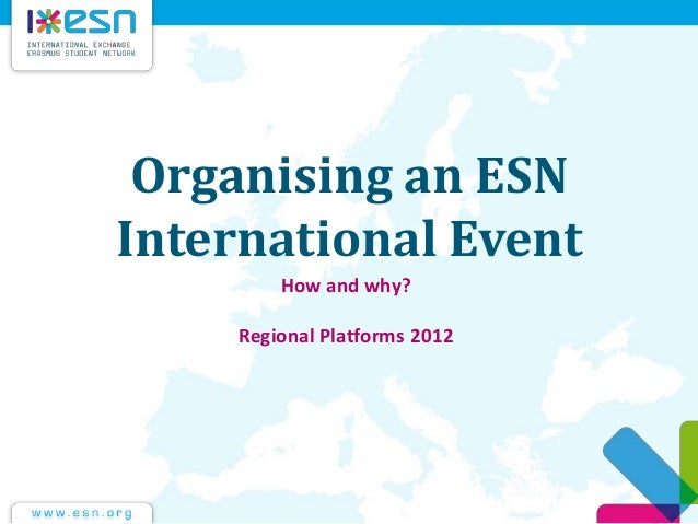 Organising an ESN International Event How and why? Regional Platforms 2012