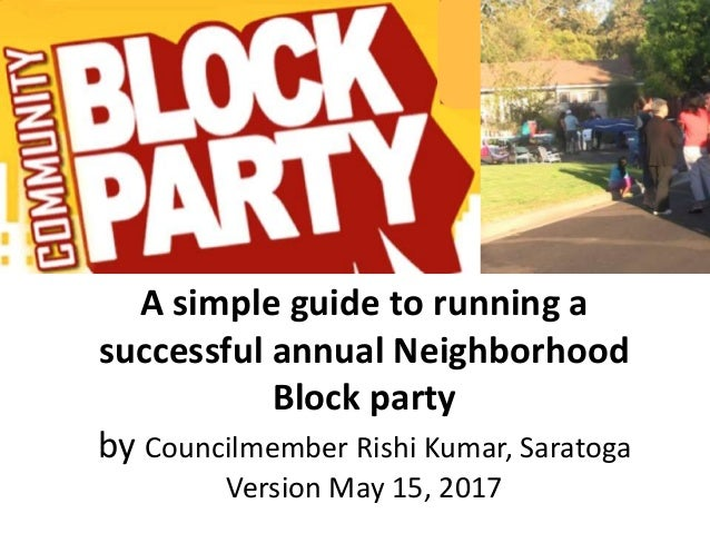 A simple guide to running a successful annual Neighborhood Block party by Councilmember Rishi Kumar, Saratoga Version May ...
