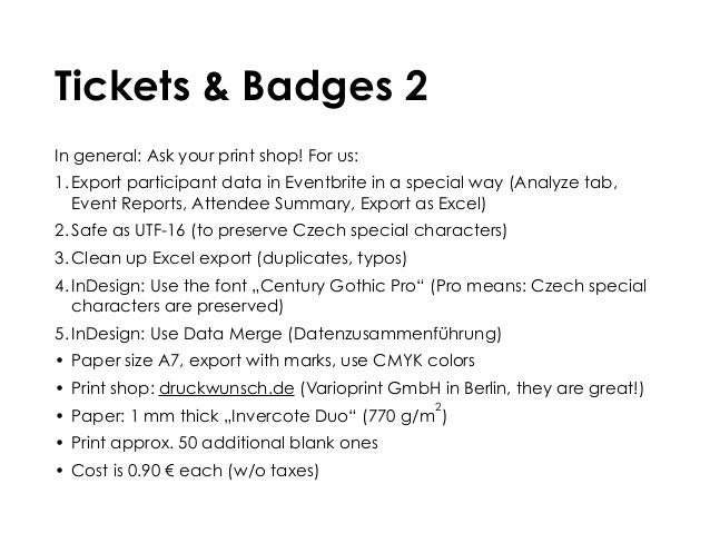 Tickets & Badges 2 In general: Ask your print shop! For us: 1. Export participant data in Eventbrite in a special way (Ana...