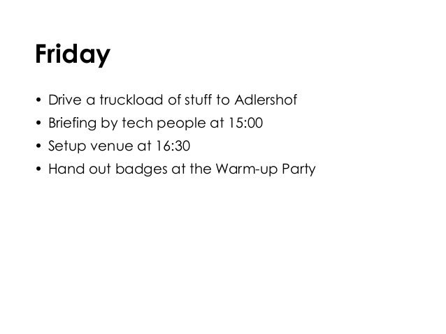 Friday • Drive a truckload of stuff to Adlershof • Briefing by tech people at 15:00 • Setup venue at 16:30 • Hand out badg...