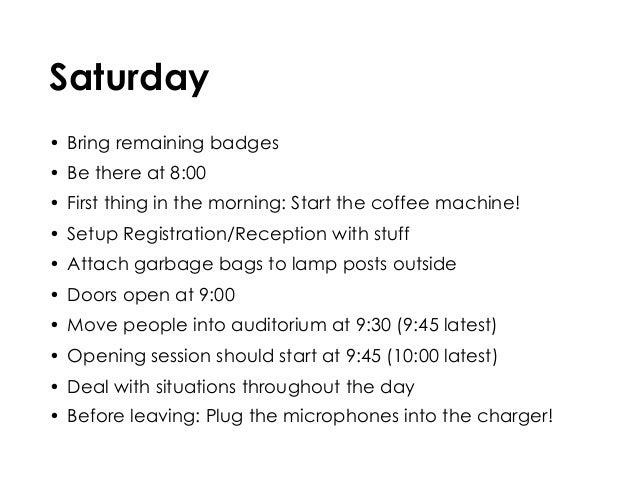 Saturday • Bring remaining badges • Be there at 8:00 • First thing in the morning: Start the coffee machine! • Setup Regis...