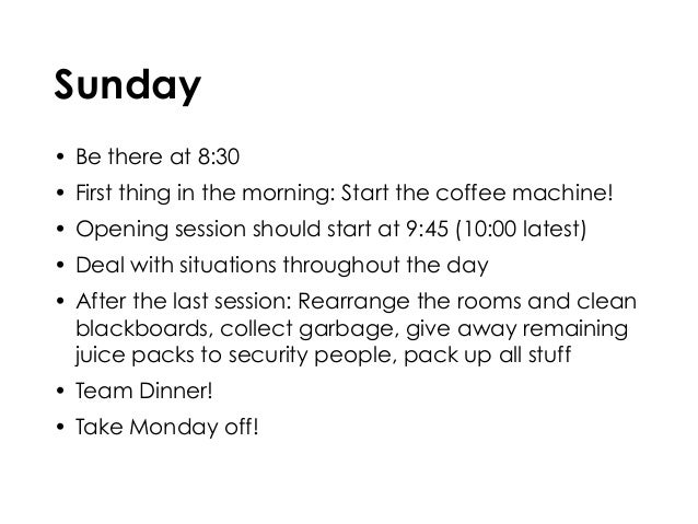 Sunday • Be there at 8:30 • First thing in the morning: Start the coffee machine! • Opening session should start at 9:45 (...