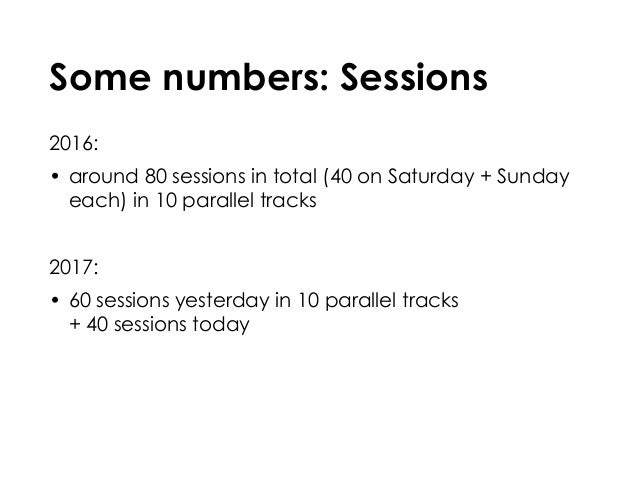 Some numbers: Sessions 2016: • around 80 sessions in total (40 on Saturday + Sunday each) in 10 parallel tracks 2017: • 60...