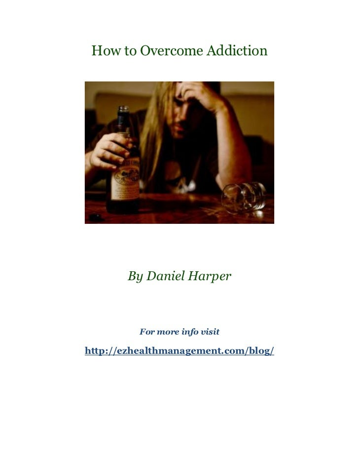 How to Overcome Addiction       By Daniel Harper          For more info visithttp://ezhealthmanagement.com/blog/