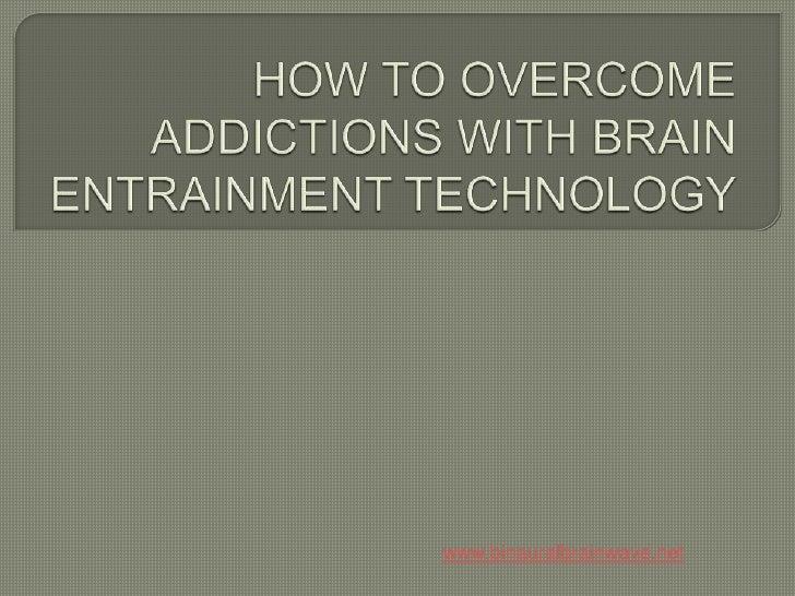 HOW TO OVERCOME ADDICTIONS WITH BRAIN ENTRAINMENT TECHNOLOGY<br />www.binauralbrainwave.net<br />