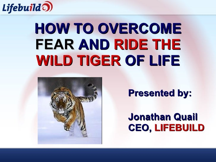 HOW TO OVERCOME   FEAR  AND   RIDE THE WILD TIGER  OF LIFE Presented by:  Jonathan Quail CEO,  LIFEBUILD