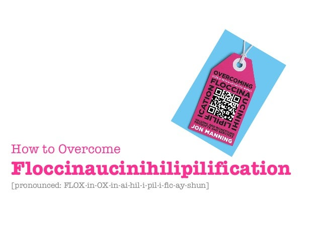 How to Overcome Floccinaucinihilipilification [pronounced: FLOX-in-OX-in-ai-hil-i-pil-i-fic-ay-shun]