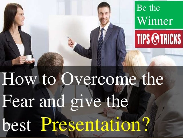 How to Overcome the Fear and give the best Presentation? Be the Winner