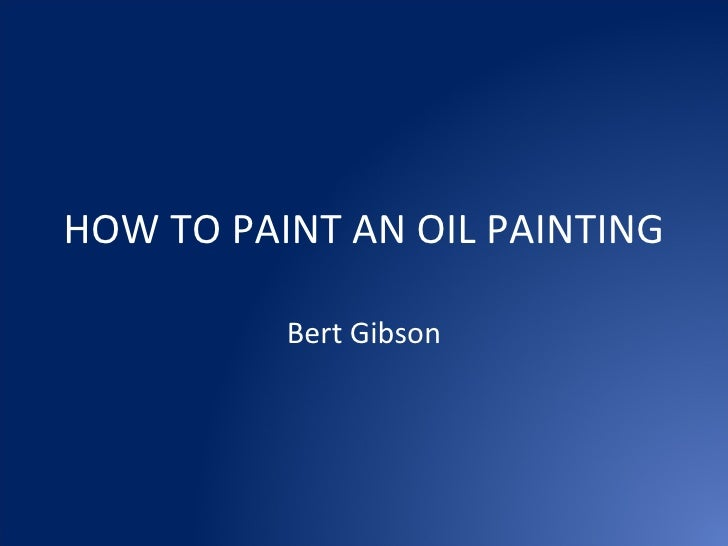 HOW TO PAINT AN OIL PAINTING Bert Gibson