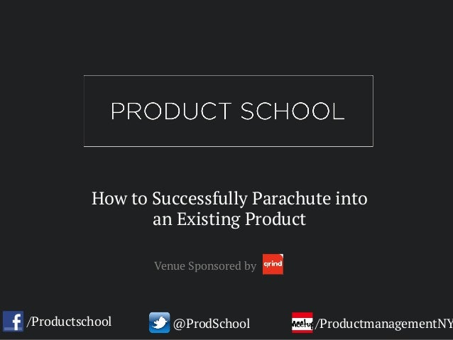 How to Successfully Parachute into an Existing Product /Productschool @ProdSchool /ProductmanagementNY Venue Sponsored by
