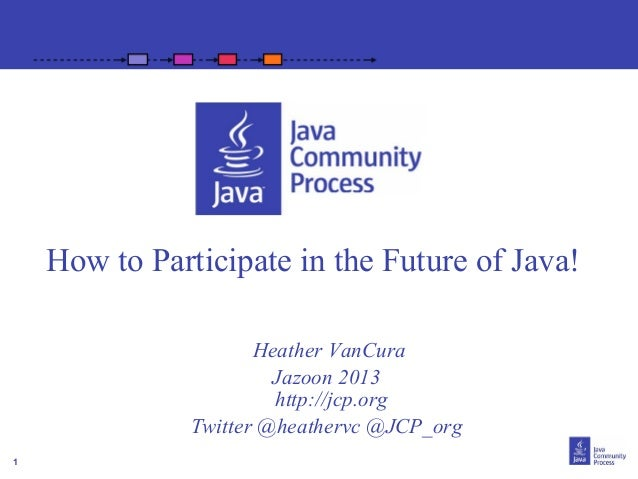 How to Participate in the Future of Java! Heather VanCura Jazoon 2013 http://jcp.org Twitter @heathervc @JCP_org 1