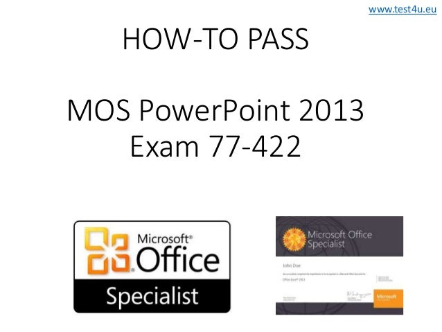 www.test4u.eu HOW-TO PASS MOS PowerPoint 2013 Exam 77-422