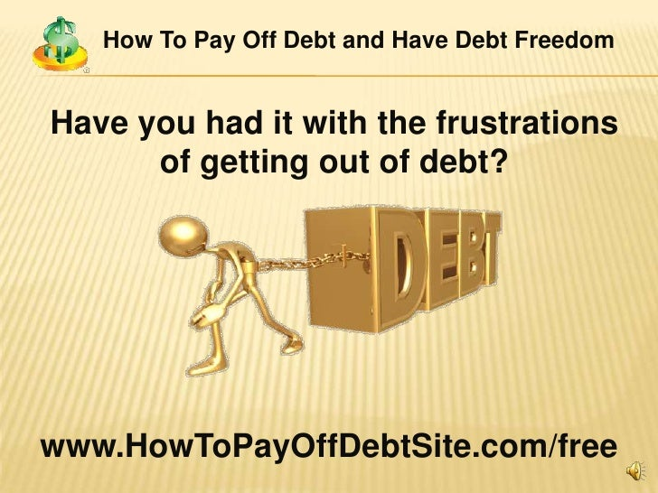 How To Pay Off Debt and Have Debt Freedom<br />Have you had it with the frustrations of getting out of debt?<br />www.HowT...