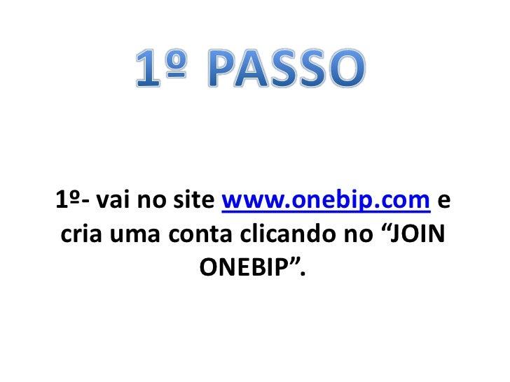 """1º- vai no site www.onebip.com ecria uma conta clicando no """"JOIN              ONEBIP""""."""