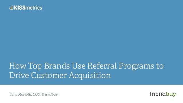 How Top Brands Use Referral Programs to  Drive Customer Acquisition  Tony Mario!i, COO, Friendbuy