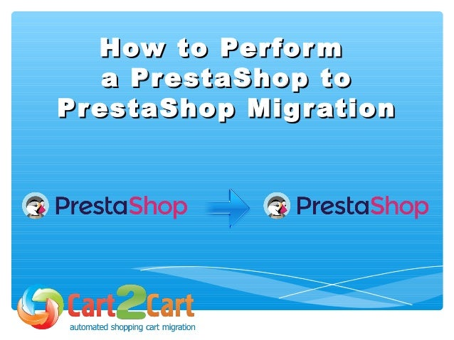 How to PerformHow to Perform a PrestaShop toa PrestaShop to PrestaShop MigrationPrestaShop Migration