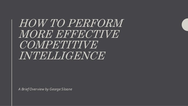 HOW TO PERFORM MORE EFFECTIVE COMPETITIVE INTELLIGENCE A Brief Overview by George Sloane