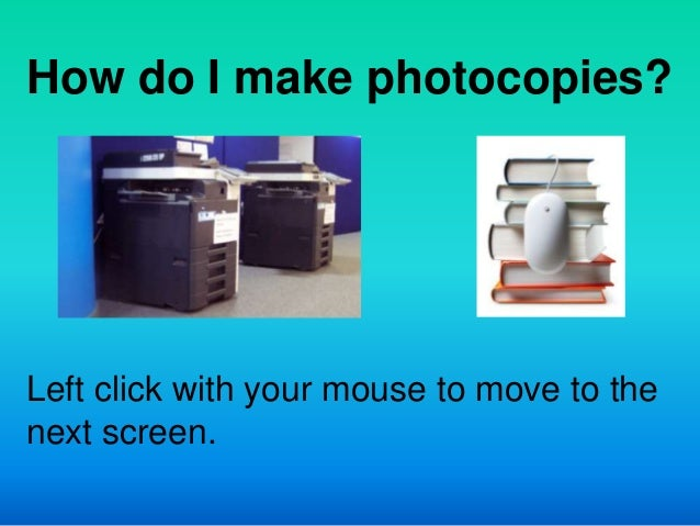 How do I make photocopies?Left click with your mouse to move to thenext screen.
