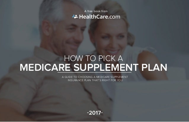 HOW TO PICK A MEDICARE SUPPLEMENT PLAN A GUIDE TO CHOOSING A MEDICARE SUPPLEMENT INSURANCE PLAN THAT'S RIGHT FOR YOU -2017...