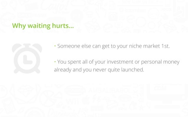 Why waiting hurts… • Someone else can get to your niche market 1st.  • You spent all of your investment or personal money ...